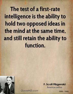F. Scott Fitzgerald - The test of a first-rate intelligence is the ability to hold two opposed ideas in the mind at the same time, and still retain the ability to function.