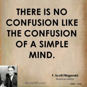 F. Scott Fitzgerald - There is no confusion like the confusion of a simple mind.