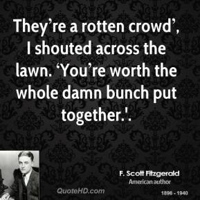They re a rotten crowd you re worth the