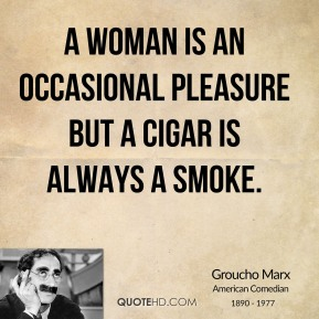 A woman is an occasional pleasure but a cigar is always a smoke.