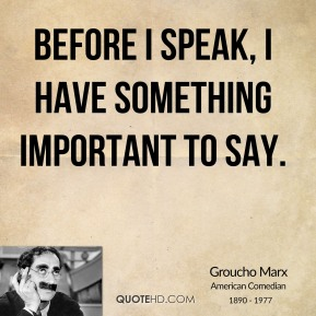 Groucho Marx - Before I speak, I have something important to say.