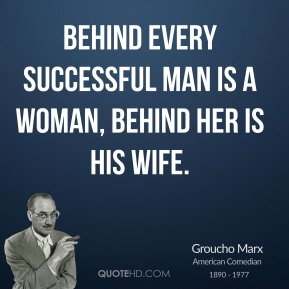 Groucho Marx - Behind every successful man is a woman, behind her is his wife.