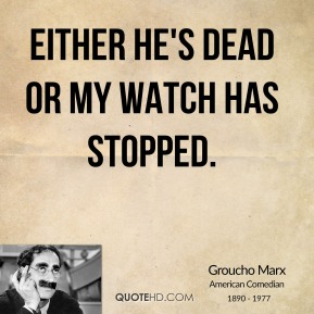 Groucho Marx - Either he's dead or my watch has stopped.