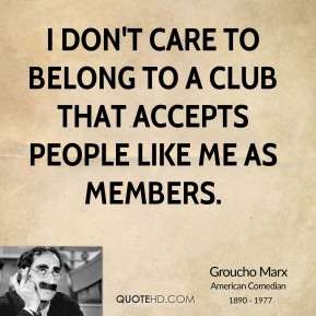 Groucho Marx - I don't care to belong to a club that accepts people like me as members.