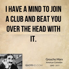 Groucho Marx - I have a mind to join a club and beat you over the head with it.