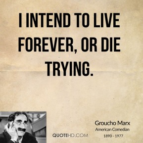 Groucho Marx - I intend to live forever, or die trying.