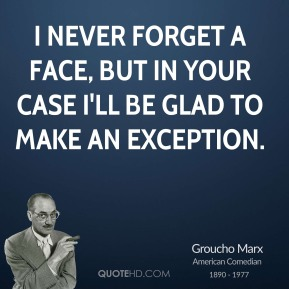 I never forget a face, but in your case I'll be glad to make an exception.