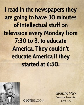 Groucho Marx - I read in the newspapers they are going to have 30 minutes of intellectual stuff on television every Monday from 7:30 to 8. to educate America. They couldn't educate America if they started at 6:30.