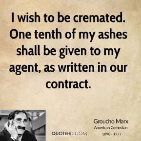 I wish to be cremated. One tenth of my ashes shall be given to my agent, as written in our contract.