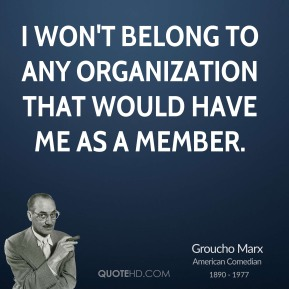 I won't belong to any organization that would have me as a member.