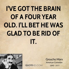 Groucho Marx - I've got the brain of a four year old. I'll bet he was glad to be rid of it.