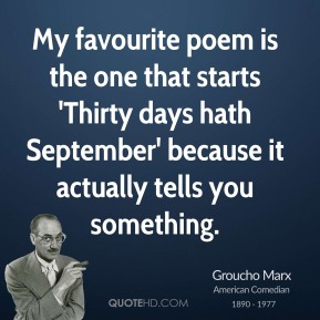 Groucho Marx - My favourite poem is the one that starts 'Thirty days hath September' because it actually tells you something.