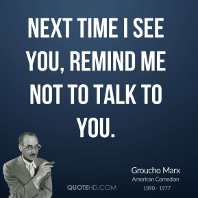 Next time I see you, remind me not to talk to you.