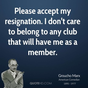 Groucho Marx - Please accept my resignation. I don't care to belong to any club that will have me as a member.