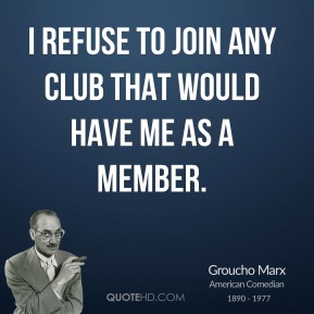 Groucho Marx - I refuse to join any club that would have me as a member.