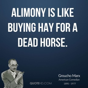 Groucho Marx - Alimony is like buying hay for a dead horse.