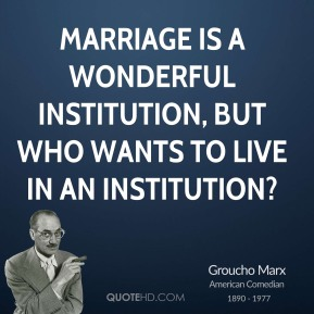 Groucho Marx - Marriage is a wonderful institution, but who wants to live in an institution?