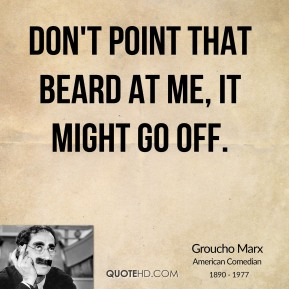 Don't point that beard at me, it might go off.