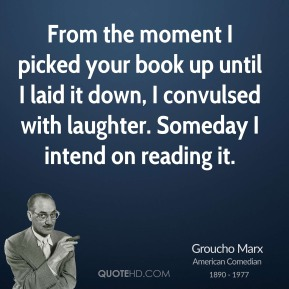 Groucho Marx - From the moment I picked your book up until I laid it down, I convulsed with laughter. Someday I intend on reading it.
