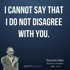 I cannot say that I do not disagree with you.