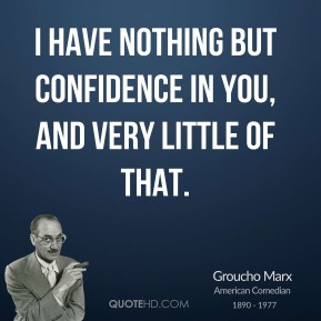 I have nothing but confidence in you, and very little of that.