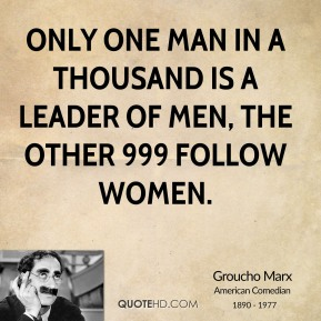 Groucho Marx - Only one man in a thousand is a leader of men, the other 999 follow women.