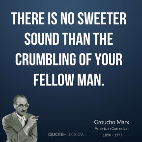 Groucho Marx - There is no sweeter sound than the crumbling of your fellow man.