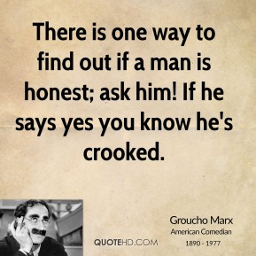 There is one way to find out if a man is honest; ask him! If he says yes you know he's crooked.