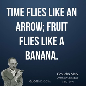 Groucho Marx - Time flies like an arrow; fruit flies like a banana.