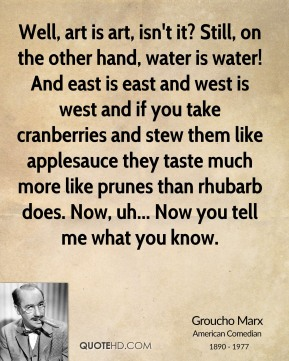 Well, art is art, isn't it? Still, on the other hand, water is water! And east is east and west is west and if you take cranberries and stew them like applesauce they taste much more like prunes than rhubarb does. Now, uh... Now you tell me what you know.