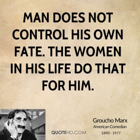 Man does not control his own fate. The women in his life do that for him.