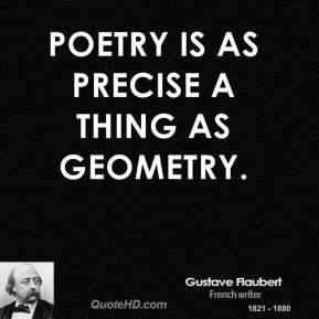 Gustave Flaubert - Poetry is as precise a thing as geometry.