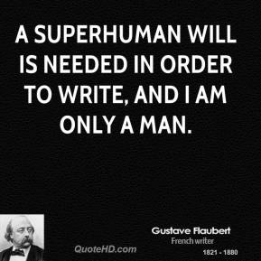 Gustave Flaubert - A superhuman will is needed in order to write, and I am only a man.