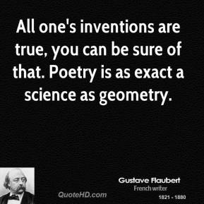 All one's inventions are true, you can be sure of that. Poetry is as exact a science as geometry.