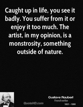Gustave Flaubert - Caught up in life, you see it badly. You suffer from it or enjoy it too much. The artist, in my opinion, is a monstrosity, something outside of nature.