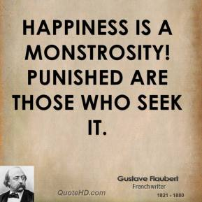 Gustave Flaubert - Happiness is a monstrosity! Punished are those who seek it.