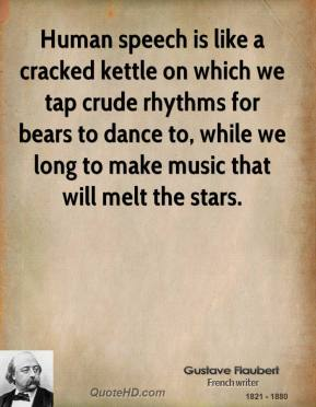 Gustave Flaubert - Human speech is like a cracked kettle on which we tap crude rhythms for bears to dance to, while we long to make music that will melt the stars.