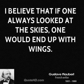 Gustave Flaubert - I believe that if one always looked at the skies, one would end up with wings.