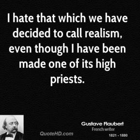 Gustave Flaubert - I hate that which we have decided to call realism, even though I have been made one of its high priests.