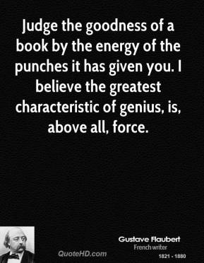 Gustave Flaubert - Judge the goodness of a book by the energy of the punches it has given you. I believe the greatest characteristic of genius, is, above all, force.