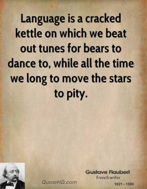 Gustave Flaubert - Language is a cracked kettle on which we beat out tunes for bears to dance to, while all the time we long to move the stars to pity.