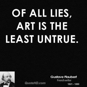 Gustave Flaubert - Of all lies, art is the least untrue.