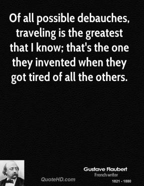 Of all possible debauches, traveling is the greatest that I know; that's the one they invented when they got tired of all the others.