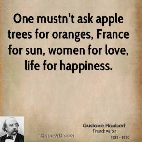Gustave Flaubert - One mustn't ask apple trees for oranges, France for sun, women for love, life for happiness.