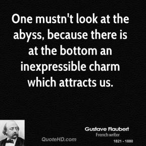 Gustave Flaubert - One mustn't look at the abyss, because there is at the bottom an inexpressible charm which attracts us.