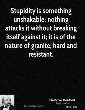 Stupidity is something unshakable; nothing attacks it without breaking itself against it; it is of the nature of granite, hard and resistant.