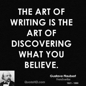 Gustave Flaubert - The art of writing is the art of discovering what you believe.