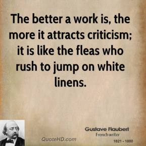 The better a work is, the more it attracts criticism; it is like the fleas who rush to jump on white linens.
