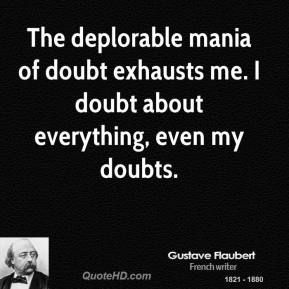 Gustave Flaubert - The deplorable mania of doubt exhausts me. I doubt about everything, even my doubts.