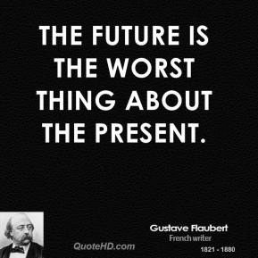 Gustave Flaubert - The future is the worst thing about the present.